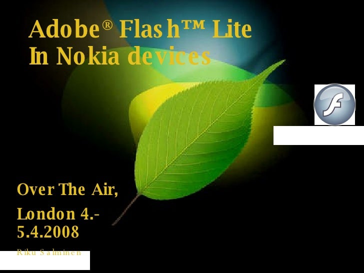 Adobe ®  Flash™ Lite In Nokia devices Over The Air,  London 4.-5.4.2008 Riku Salminen