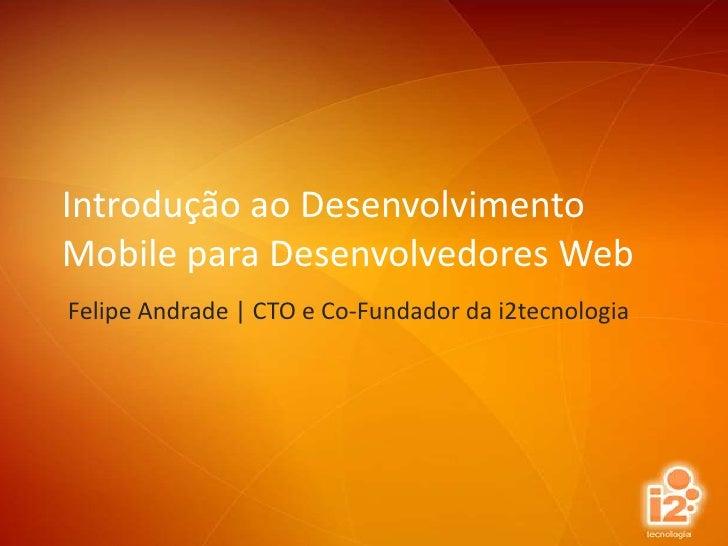 Introdução ao Desenvolvimento Mobile para Desenvolvedores Web<br />Felipe Andrade | CTO e Co-Fundador da i2tecnologia<br />
