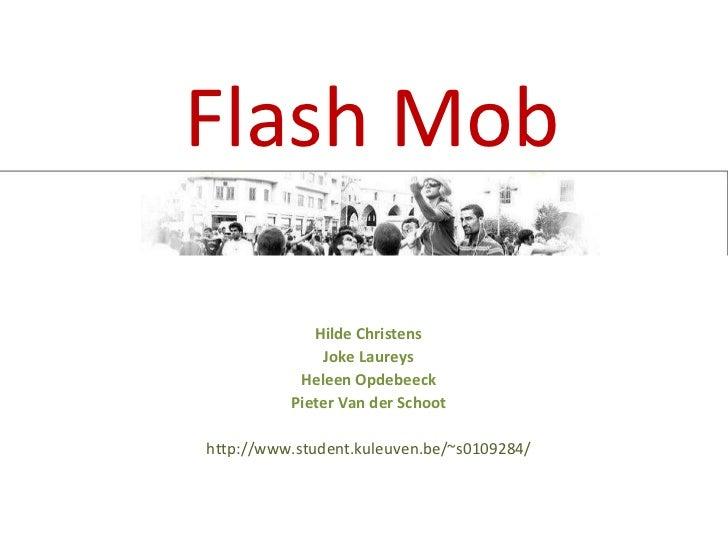 Flash Mob Hilde Christens Joke Laureys Heleen Opdebeeck Pieter Van der Schoot http://www.student.kuleuven.be/~s0109284/