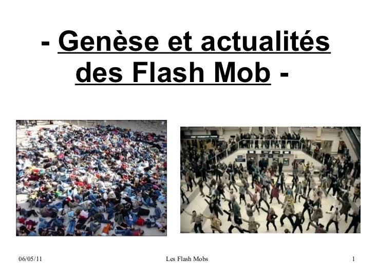 - Genèse et actualités          des Flash Mob -06/05/11        Les Flash Mobs   1