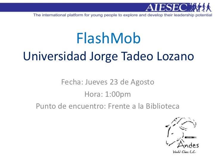 FlashMobUniversidad Jorge Tadeo Lozano         Fecha: Jueves 23 de Agosto                Hora: 1:00pm  Punto de encuentro:...