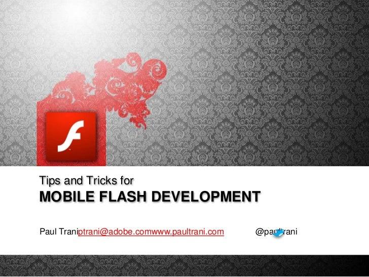 Tips and Tricks for<br />Mobile FLASH DEVELOPMENT<br />Paul Traniptrani@adobe.comwww.paultrani.com             @paultrani<...