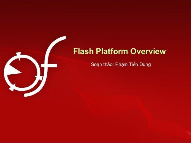 Flash Platform Overview Soạn thảo: Phạm Tiến Dũng