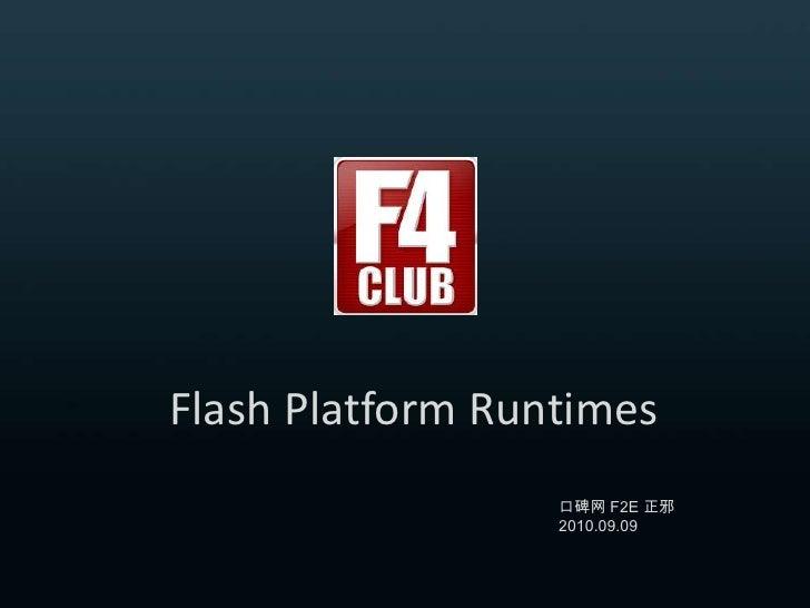 FlashPlatform Runtimes<br />口碑网 F2E 正邪 2010.09.09<br />