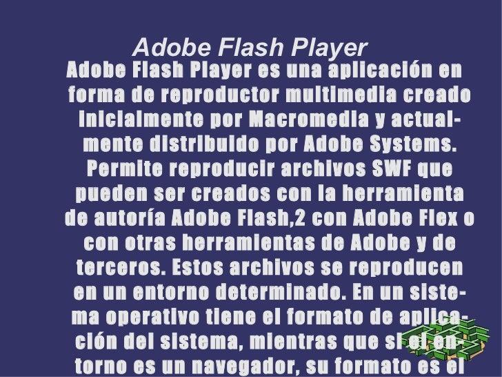 Adobe Flash Player es una aplicación en forma de reproductor multimedia creado inicialmente por Macromedia y actualmente d...