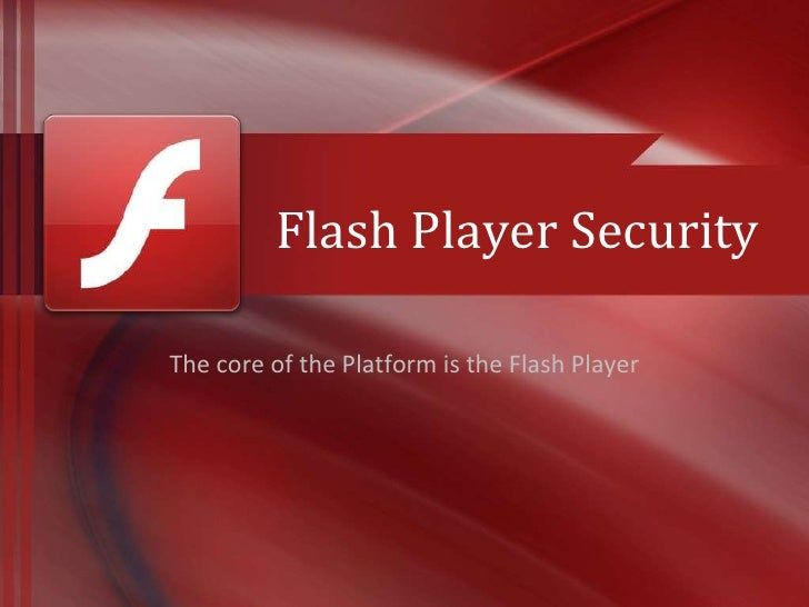 Flash Player SecurityThe core of the Platform is the Flash Player