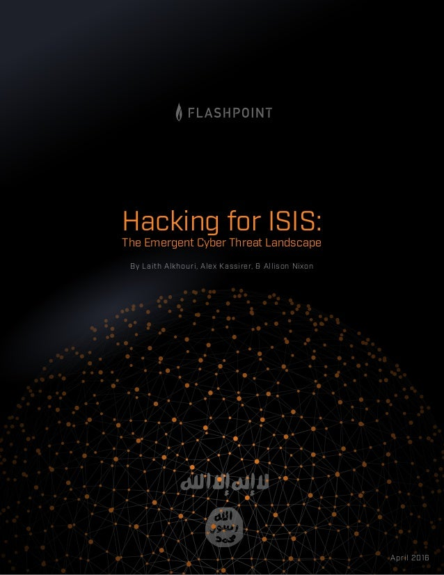 By Laith Alkhouri, Alex Kassirer, & Allison Nixon April 2016 The Emergent Cyber Threat Landscape Hacking for ISIS: