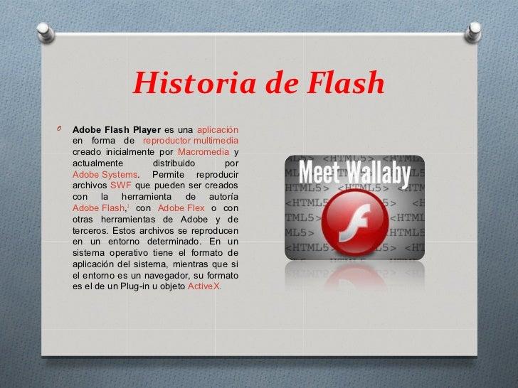 Historia de FlashO   Adobe Flash Player es una aplicación    en forma de reproductor multimedia    creado inicialmente por...
