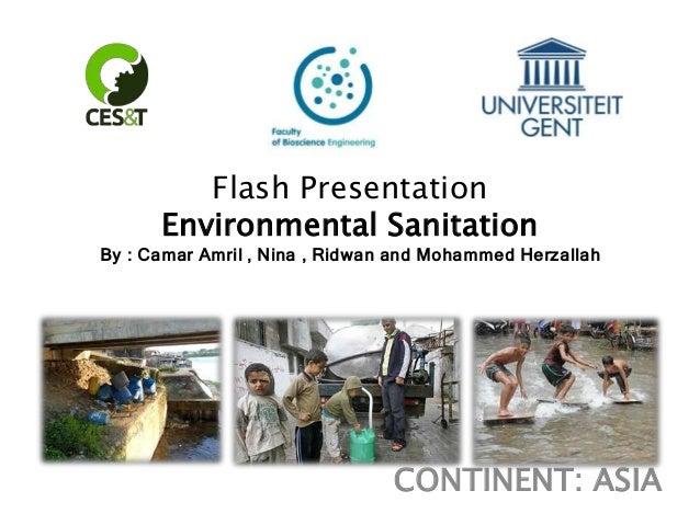 Flash Presentation Environmental Sanitation By : Camar Amril , Nina , Ridwan and Mohammed Herzallah  CONTINENT: ASIA