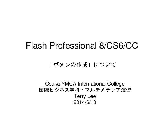 Flash Professional 8/CS6/CC 「ボタンの作成」について Osaka YMCA International College 国際ビジネス学科・マルチメデァア演習 Terry Lee 2014/6/10