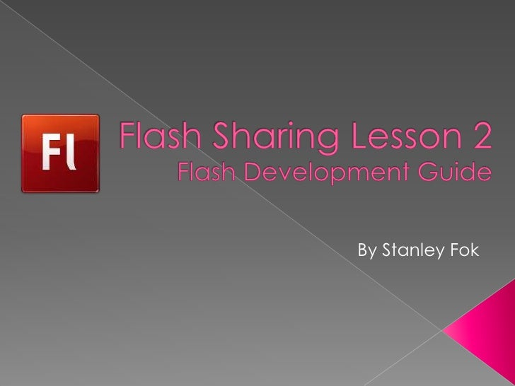 Flash Sharing Lesson 2Flash Development Guide<br />By Stanley Fok<br />