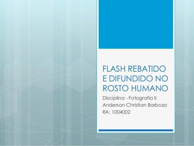 FLASH REBATIDO E DIFUNDIDO NO ROSTO HUMANO Disciplina - Fotografia II Anderson Christian Barboza RA: 1004002