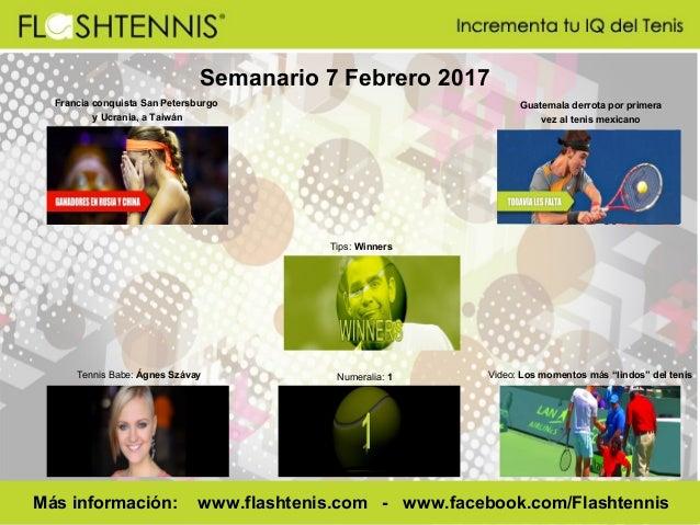 Semanario 7 Febrero 2017 Numeralia: 1 Más información: www.flashtenis.com - www.facebook.com/Flashtennis Tennis Babe: Ágne...