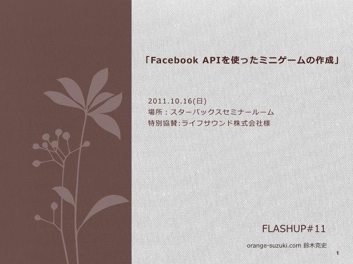 「Facebook APIを使ったミニゲームの作成」2011.10.16(日)場所:スターバックスセミナールーム特別協賛:ラフサウンド株式会社様                    FLASHUP#11                ora...