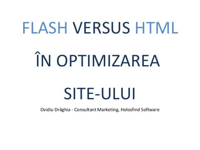 FLASH VERSUS HTML ÎN OPTIMIZAREA SITE-ULUI Ovidiu Drăghia - Consultant Marketing, Holosfind Software