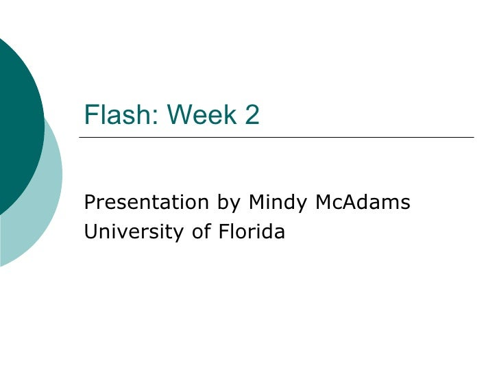 Flash: Week 2 Presentation by Mindy McAdams University of Florida