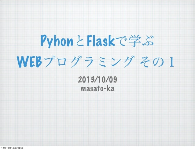 PyhonとFlaskで学ぶ WEBプログラミング その1 2013/10/09 masato-ka  13年10月14日月曜日