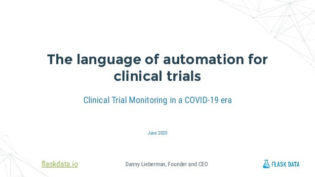 Danny Lieberman, Founder and CEO Clinical Trial Monitoring in a COVID-19 era The language of automation for clinical trial...
