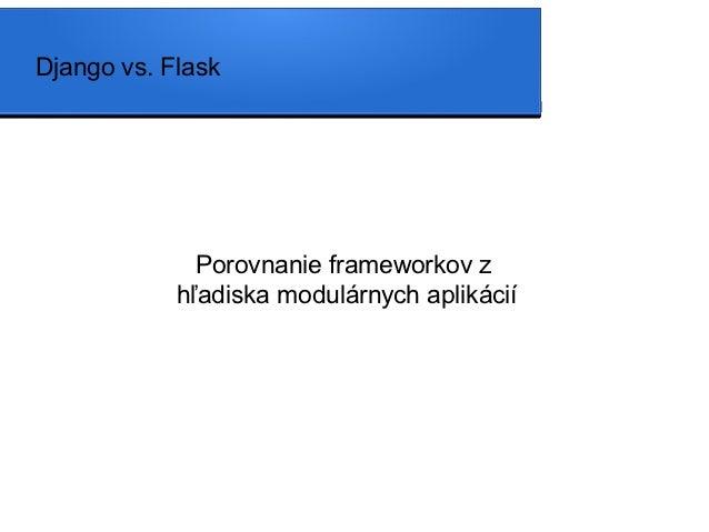 Django vs. Flask              Porovnanie frameworkov z            hľadiska modulárnych aplikácií