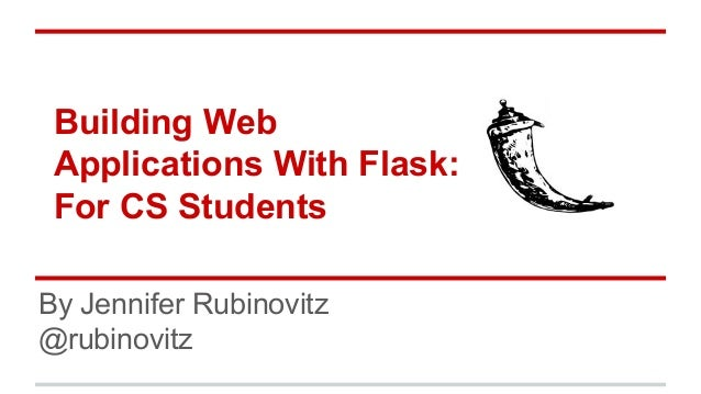 Building Web Applications With Flask: For CS Students By Jennifer Rubinovitz @rubinovitz