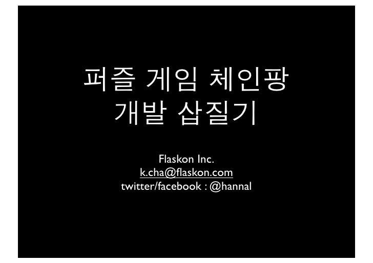 퍼즐 게임 체인팡 개발 삽질기         Flaskon Inc.     k.cha@flaskon.com twitter/facebook : @hannal