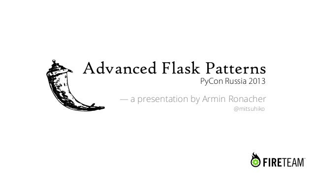 Advanced Flask Patterns                      PyCon Russia 2013    — a presentation by Armin Ronacher                      ...