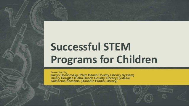 Successful STEM Programs for Children Presented by Karyn Dombrosky (Palm Beach County Library System) Cicely Douglas (Palm...