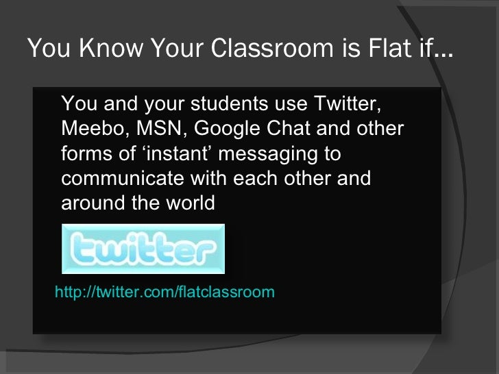 You Know Your Classroom is Flat if… http://twitter.com/flatclassroom You and your students use Twitter, Meebo, MSN, Google...