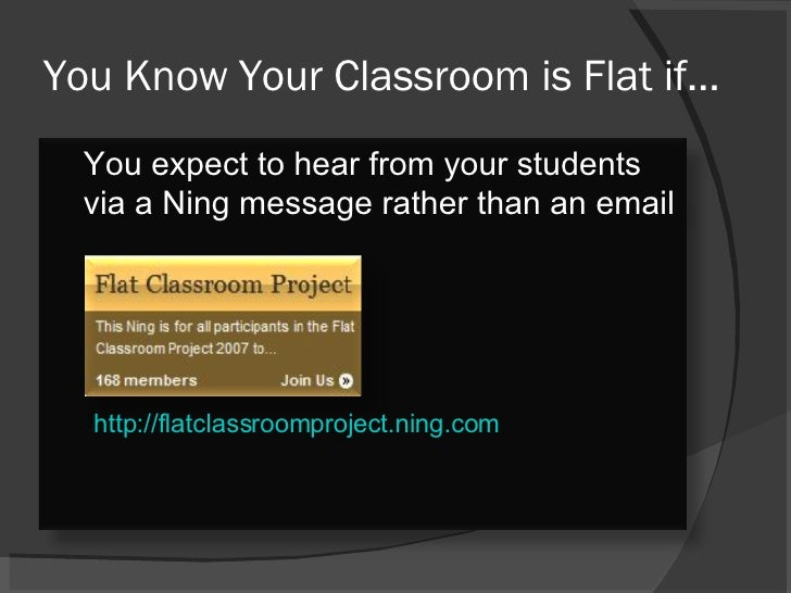 You Know Your Classroom is Flat if… http://flatclassroomproject.ning.com You expect to hear from your students via a Ning ...