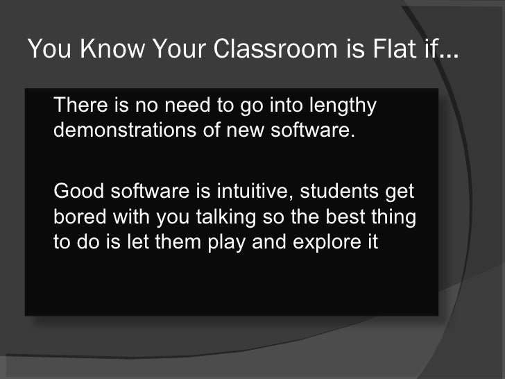 You Know Your Classroom is Flat if… There is no need to go into lengthy demonstrations of new software.  Good software is ...