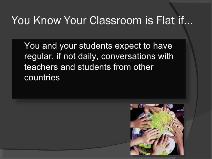 You Know Your Classroom is Flat if… You and your students expect to have regular, if not daily, conversations with teacher...
