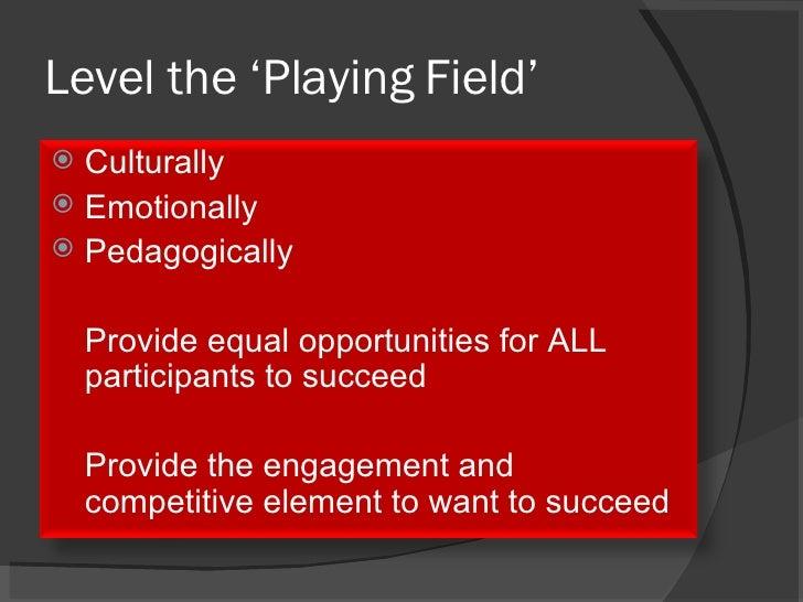 Level the 'Playing Field' <ul><li>Culturally </li></ul><ul><li>Emotionally </li></ul><ul><li>Pedagogically </li></ul><ul><...