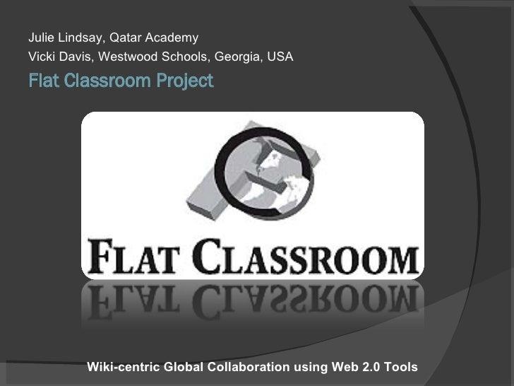 Flat Classroom Project <ul><li>Julie Lindsay, Qatar Academy </li></ul><ul><li>Vicki Davis, Westwood Schools, Georgia, USA ...