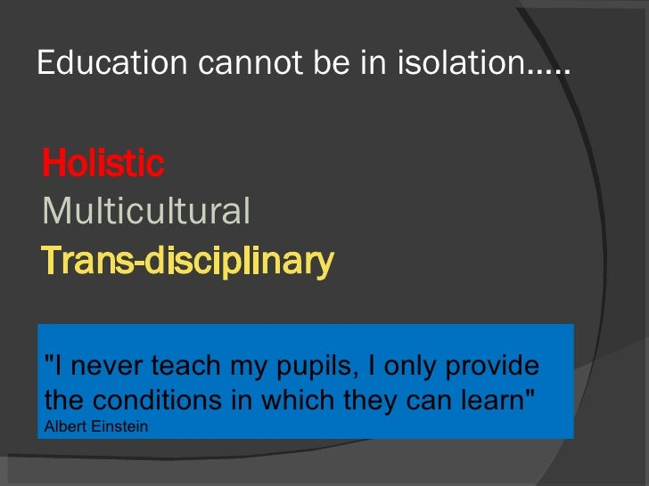 """Education cannot be in isolation….. Holistic Multicultural Trans-disciplinary """"I never teach my pupils, I only provid..."""