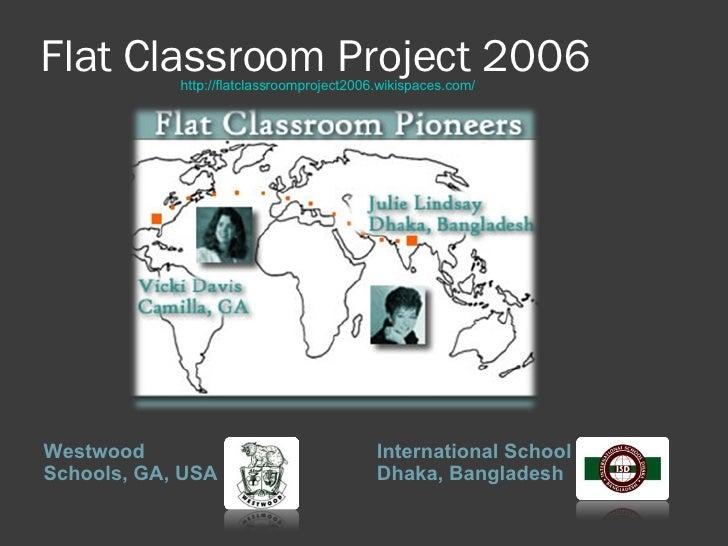 Flat Classroom Project 2006 <ul><li>Westwood Schools, GA, USA </li></ul><ul><li>International School Dhaka, Bangladesh </l...