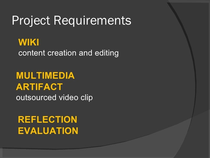 Project Requirements WIKI content creation and editing MULTIMEDIA ARTIFACT outsourced video clip REFLECTION EVALUATION