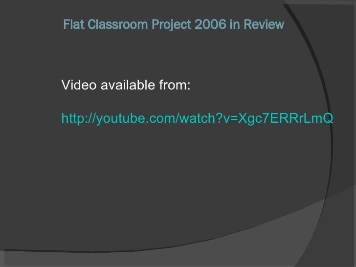 Flat Classroom Project 2006 in Review Video available from: http://youtube.com/watch?v=Xgc7ERRrLmQ