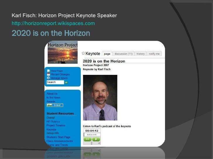 2020 is on the Horizon <ul><li>Karl Fisch: Horizon Project Keynote Speaker </li></ul><ul><li>http://horizonreport.wikispac...