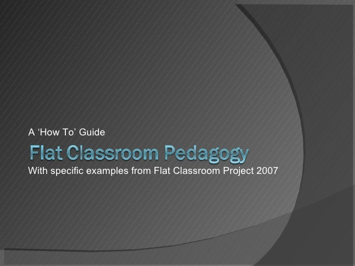 <ul><li>A 'How To' Guide </li></ul>With specific examples from Flat Classroom Project 2007