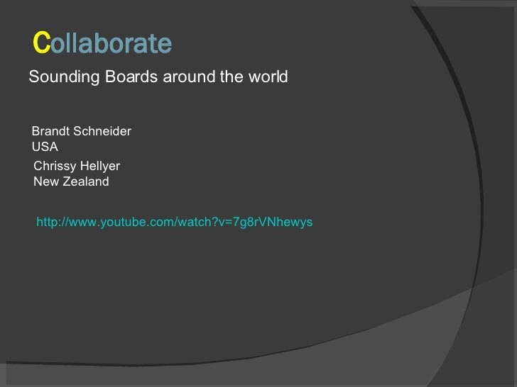 C ollaborate <ul><li>Sounding Boards around the world </li></ul>Brandt Schneider USA Chrissy Hellyer New Zealand http://ww...