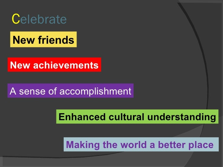 C elebrate New friends New achievements A sense of accomplishment Making the world a better place  Enhanced cultural under...