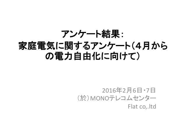 アンケート結果: 家庭電気に関するアンケート(4月から の電力自由化に向けて) 2016年2月6日・7日 (於)MONOテレコムセンター Flat co,.ltd
