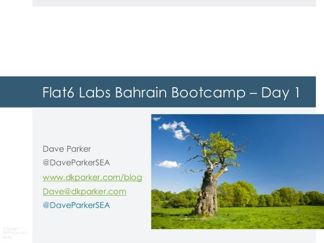 Copyright DKParker, LLC 2019 Flat6 Labs Bahrain Bootcamp – Day 1 Dave Parker @DaveParkerSEA www.dkparker.com/blog Dave@dkp...
