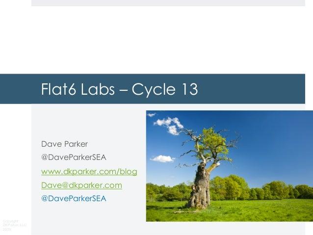 Copyright DKParker, LLC 2019 Flat6 Labs – Cycle 13 Dave Parker @DaveParkerSEA www.dkparker.com/blog Dave@dkparker.com @Dav...