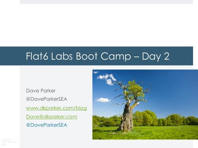 Copyright DKParker, LLC 2017 Flat6 Labs Boot Camp – Day 2 Dave Parker @DaveParkerSEA www.dkparker.com/blog Dave@dkparker.c...