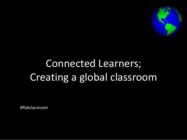 Connected Learners; Creating a global classroom #flatclassroom