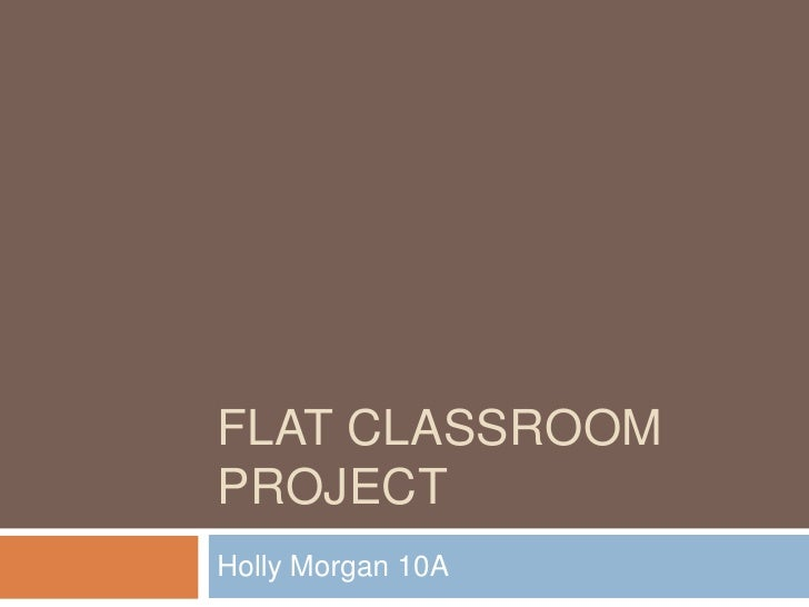 FLAT CLASSROOM PROJECT<br />Holly Morgan 10A<br />