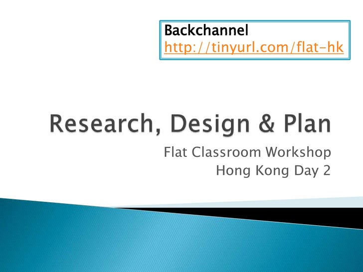 Research, Design & Plan<br />Flat Classroom Workshop <br />Hong Kong Day 2<br />Backchannel<br />http://tinyurl.com/flat-h...