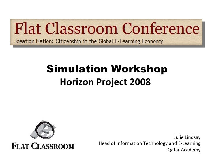 Simulation Workshop Horizon Project 2008   Julie Lindsay Head of Information Technology and E-Learning Qatar Academy
