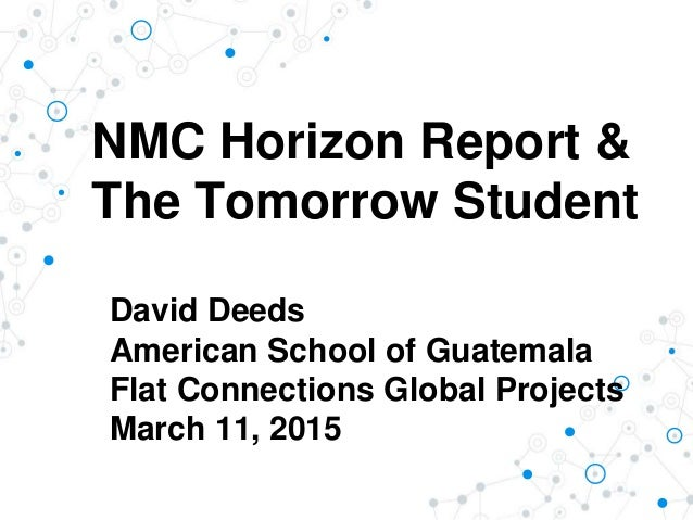 NMC Horizon Report & The Tomorrow Student David Deeds American School of Guatemala Flat Connections Global Projects March ...